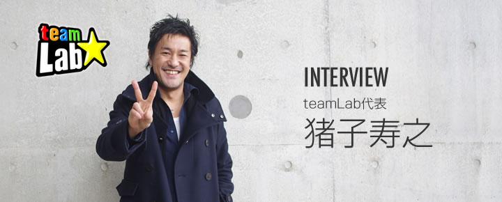 INTERVIEW チームラボ代表 猪子寿之